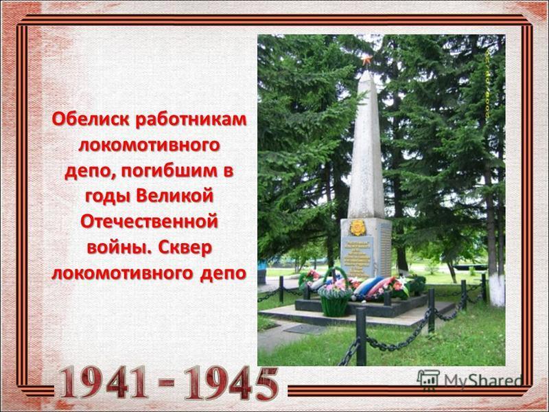 Обелиск работникам локомотивного депо, погибшим в годы Великой Отечественной войны. Сквер локомотивного депо