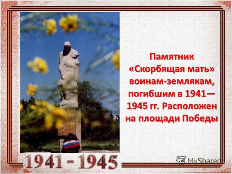 Памятник «Скорбящая мать» воинам-землякам, погибшим в 1941 1945 гг. Расположен на площади Победы