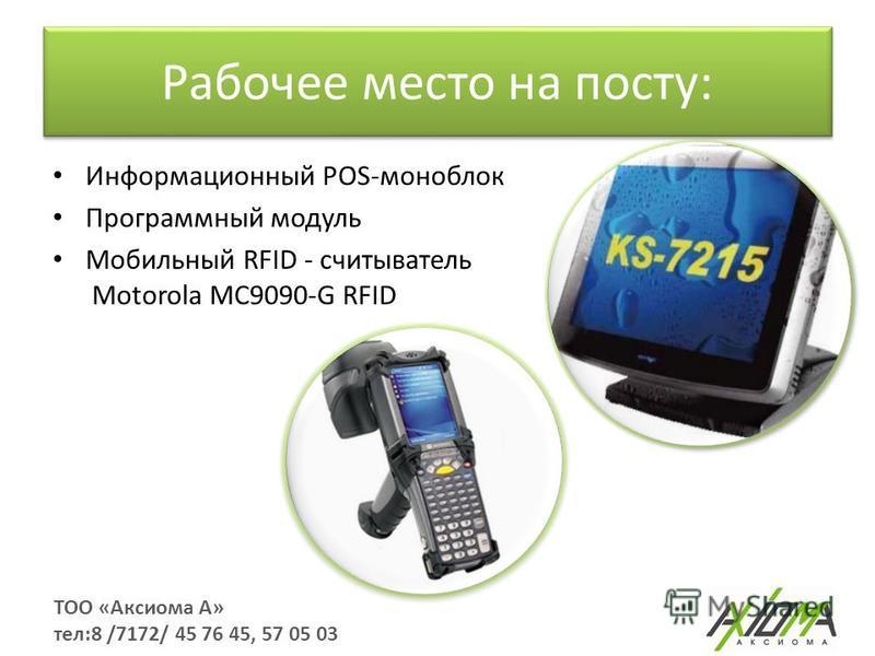 Рабочее место на посту: ТОО «Аксиома А» тел:8 /7172/ 45 76 45, 57 05 03 Информационный POS-моноблок Программный модуль Мобильный RFID - считыватель Motorola MC9090-G RFID