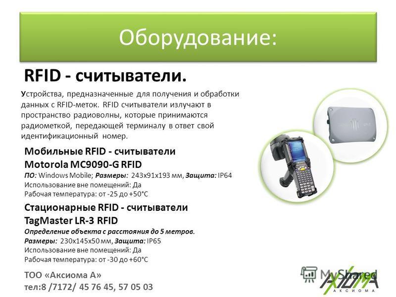 Оборудование: ТОО «Аксиома А» тел:8 /7172/ 45 76 45, 57 05 03 RFID - считыватели. Устройства, предназначенные для получения и обработки данных с RFID-меток. RFID считыватели излучают в пространство радиоволны, которые принимаются радиометкой, передаю