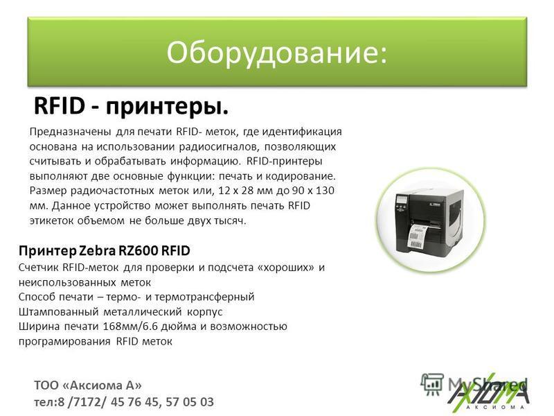 Оборудование: ТОО «Аксиома А» тел:8 /7172/ 45 76 45, 57 05 03 RFID - принтеры. Предназначены для печати RFID- меток, где идентификация основана на использовании радиосигналов, позволяющих считывать и обрабатывать информацию. RFID-принтеры выполняют