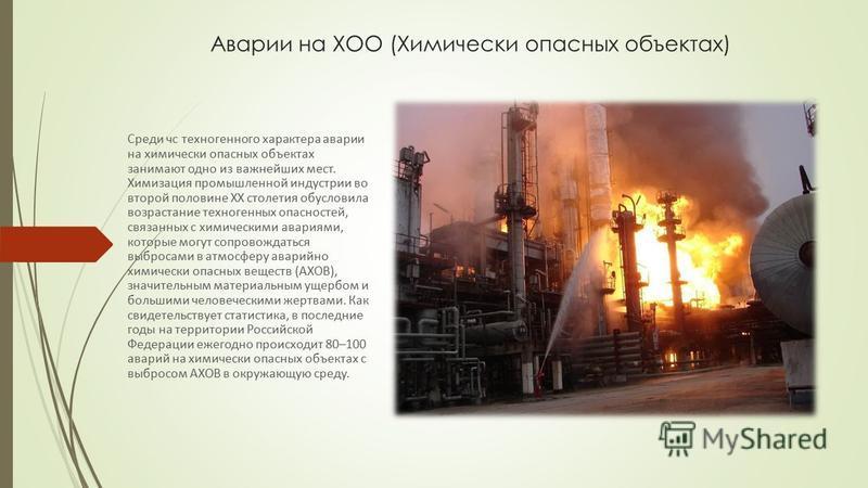 Аварии на ХОО (Химически опасных объектах) Среди чс техногенного характера аварии на химически опасных объектах занимают одно из важнейших мест. Химизация промышленной индустрии во второй половине ХХ столетия обусловила возрастание техногенных опасно