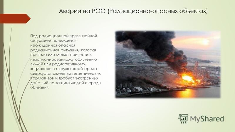 Аварии на РОО (Радиационно-опасных объектах) Под радиационной чрезвычайной ситуацией понимается неожиданная опасная радиационная ситуация, которая привела или может привести к незапланированному облучению людей или радиоактивному загрязнению окружающ