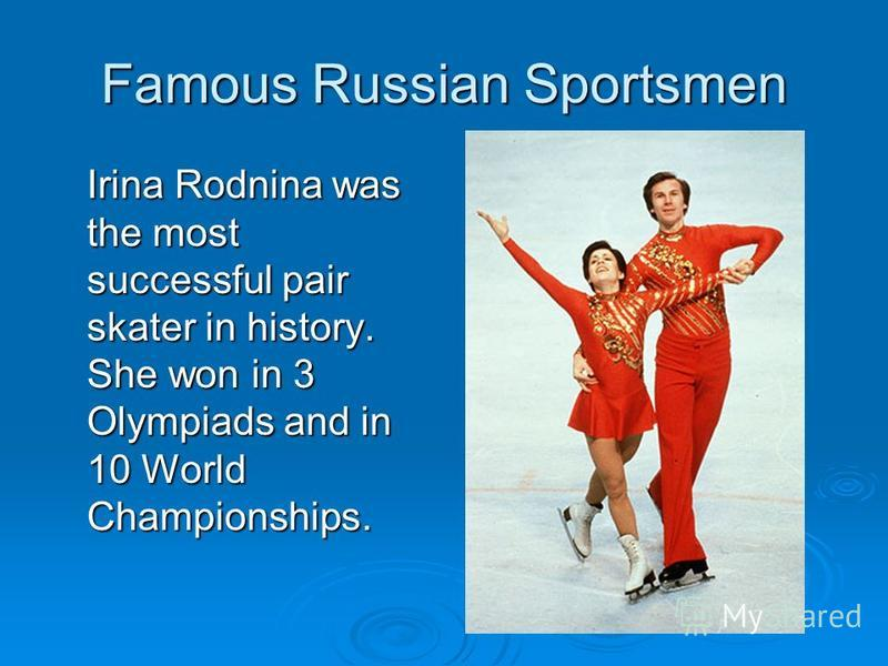 Famous Russian Sportsmen Irina Rodnina was the most successful pair skater in history. She won in 3 Olympiads and in 10 World Championships.