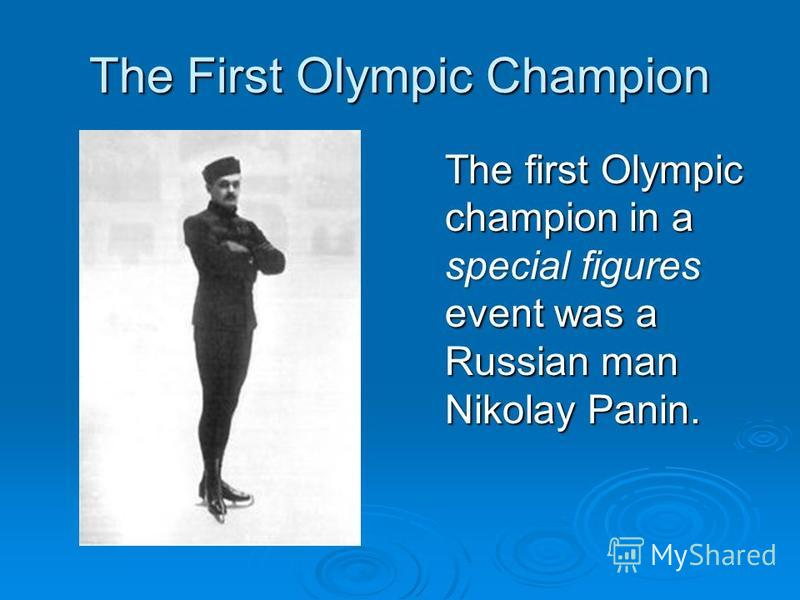 The First Olympic Champion The first Olympic champion in a special figures event was a Russian man Nikolay Panin.