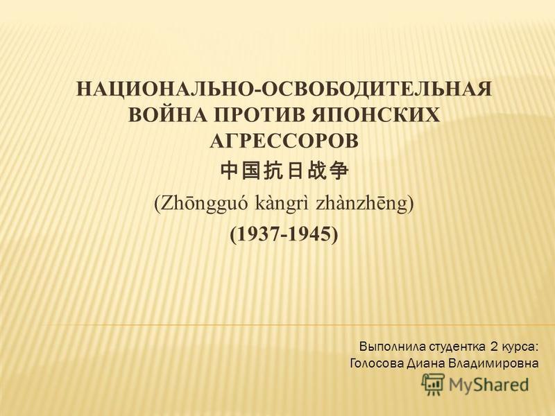 НАЦИОНАЛЬНО-ОСВОБОДИТЕЛЬНАЯ ВОЙНА ПРОТИВ ЯПОНСКИХ АГРЕССОРОВ (Zhōngguó kàngrì zhànzhēng) (1937-1945) Выполнила студентка 2 курса: Голосова Диана Владимировна