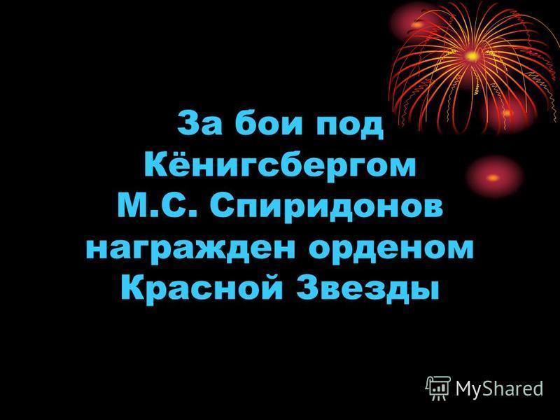 За бои под Кёнигсбергом М.С. Спиридонов награжден орденом Красной Звезды
