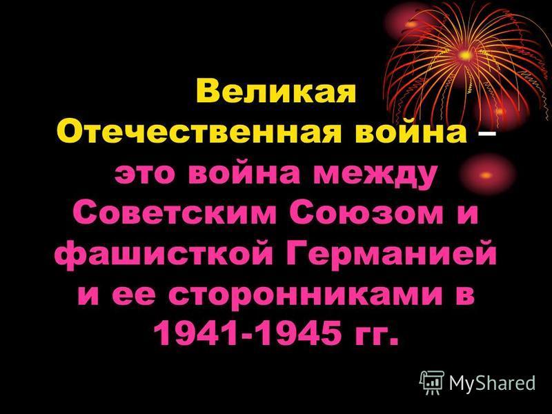 Великая Отечественная война – это война между Советским Союзом и фашисткой Германией и ее сторонниками в 1941-1945 гг.
