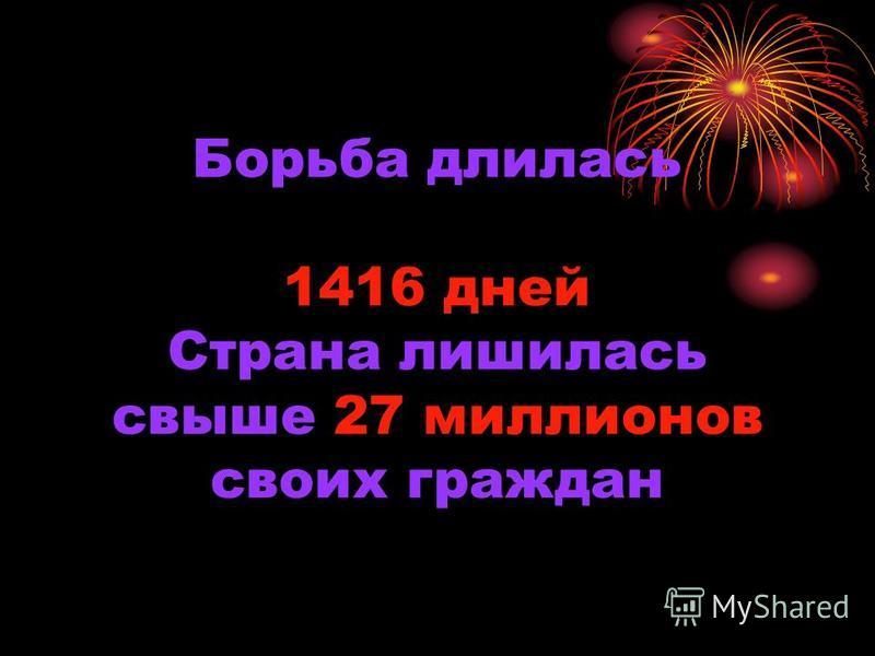 Борьба длилась 1416 дней Страна лишилась свыше 27 миллионов своих граждан