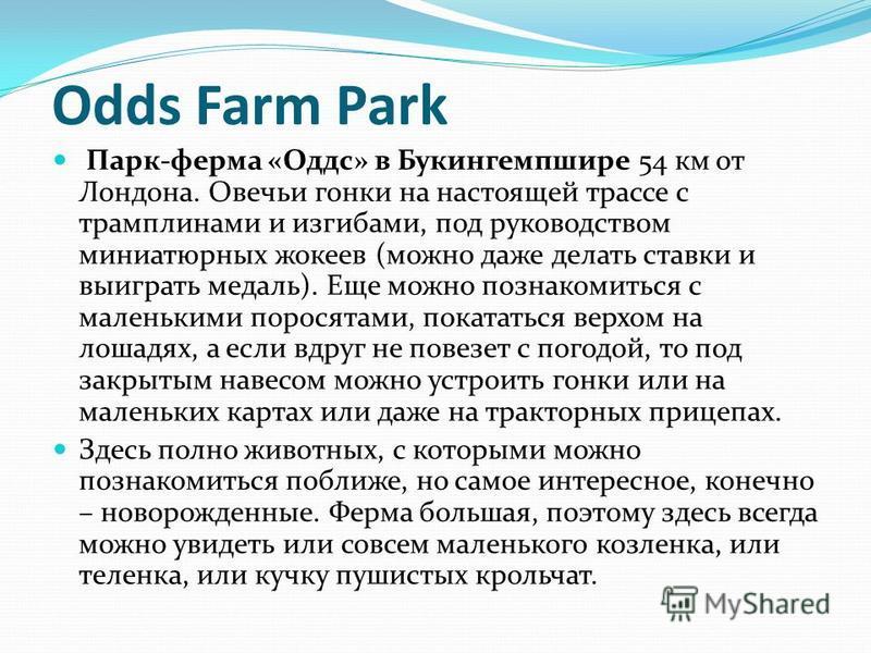 Odds Farm Park Парк-ферма «Оддс» в Букингемпшире 54 км от Лондона. Овечьи гонки на настоящей трассе с трамплинами и изгибами, под руководством миниатюрных жокеев (можно даже делать ставки и выиграть медаль). Еще можно познакомиться с маленькими порос