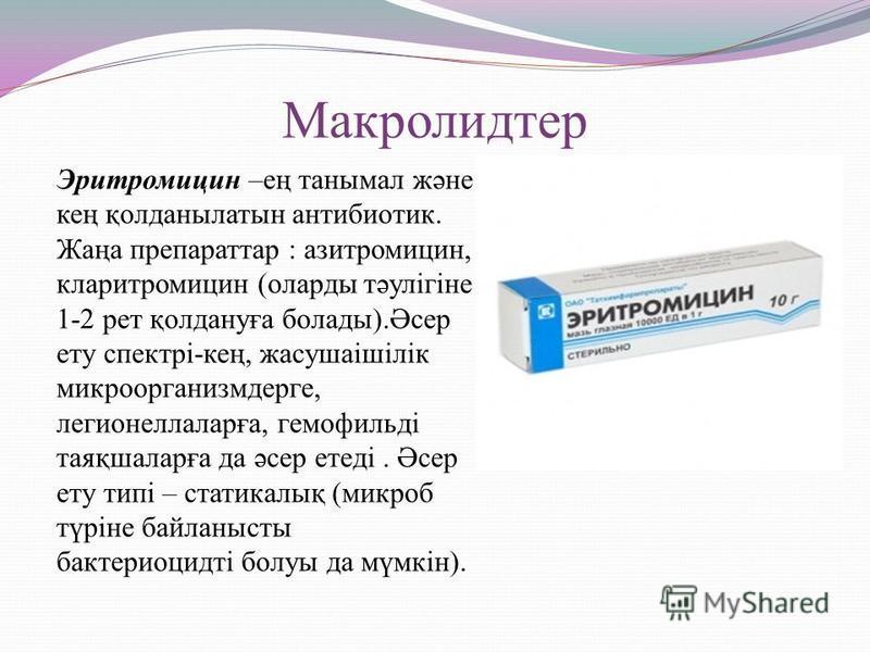 Макролидтер Эритромицин –ең танымал және кең қолданылатын антибиотик. Жаңа препараттар : азитромицин, кларитромицин (оларды тәулігіне 1-2 рет қолдануға болады).Әсер ету спектрі-кең, жасушаішілік микроорганизмдерге, легионеллаларға, гемофильді таяқшал