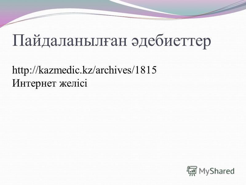 Пайдаланылған әдебиеттер http://kazmedic.kz/archives/1815 Интернет желісі