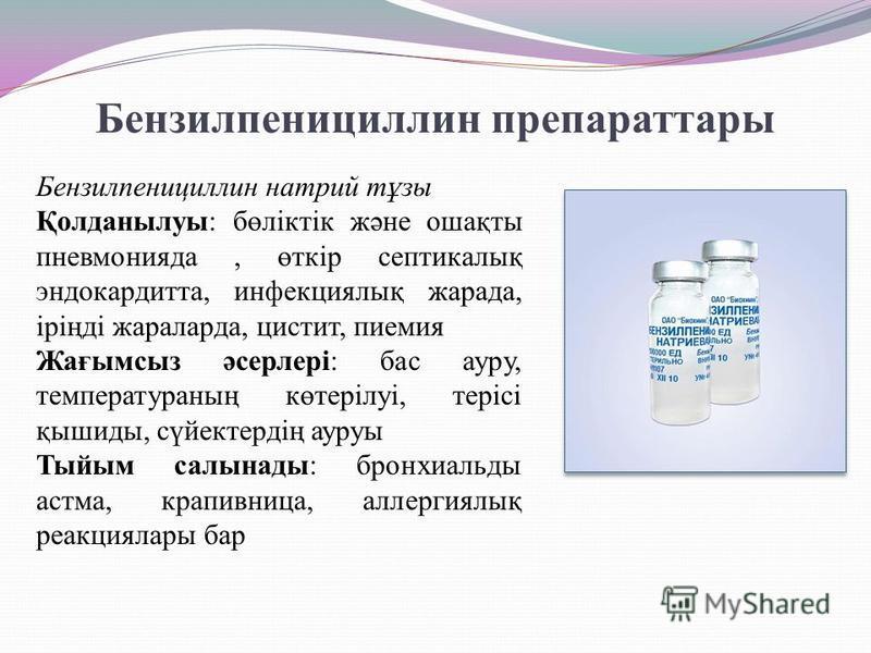 Бензилпенициллин препараттары Бензилпенициллин натрий тұзы Қолданылуы: бөліктік және ошақты пневмонияда, өткір септикалық эндокардитта, инфекциялық жарада, іріңді жараларда, цистит, пиемия Жағымсыз әсерлері: бас ауру, температураның көтерілуі, терісі