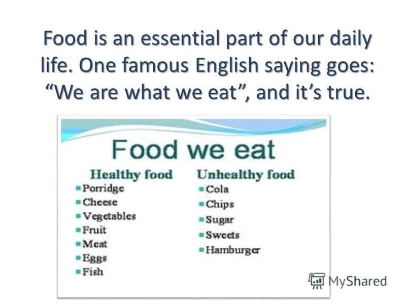 Food is an essential part of our daily life. One famous English saying goes: We are what we eat, and its true.