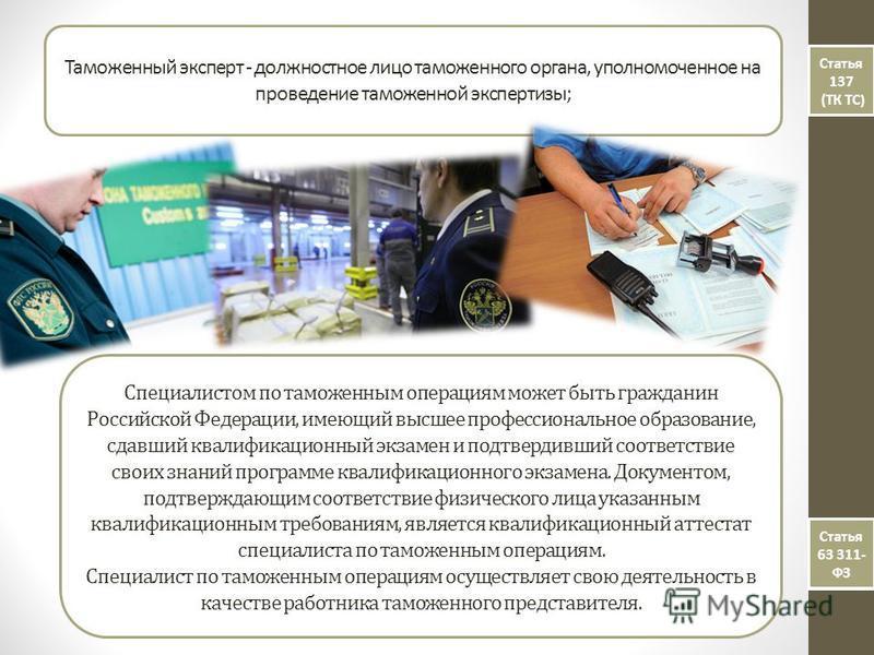 Таможенный эксперт - должностное лицо таможенного органа, уполномоченное на проведение таможенной экспертизы; Статья 137 (ТК ТС ) Статья 137 (ТК ТС ) Статья 63 311- ФЗ Специалистом по таможенным операциям может быть гражданин Российской Федерации, им