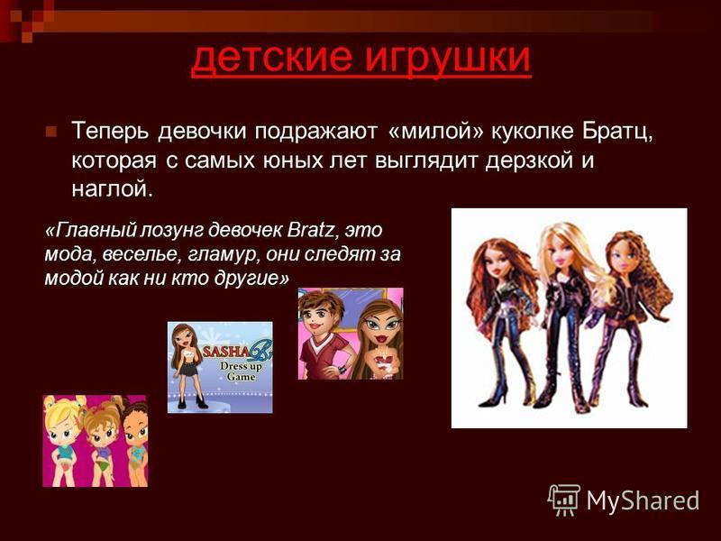 детские игрушки Теперь девочки подражают «милой» куколке Братц, которая с самых юных лет выглядит дерзкой и наглой. «Главный лозунг девочек Bratz, это мода, веселье, гламур, они следят за модой как ни кто другие»