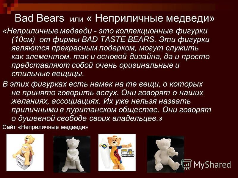 Bad Bears или « Неприличные медведи» «Неприличные медведи - это коллекционные фигурки (10 см) от фирмы BAD TASTE BEARS. Эти фигурки являются прекрасным подарком, могут служить как элементом, так и основой дизайна, да и просто представляют собой очень
