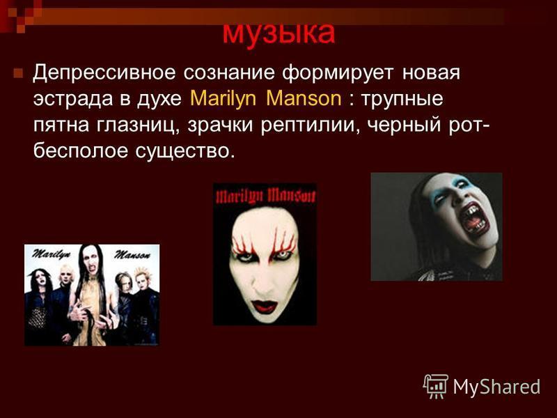 музыка Депрессивное сознание формирует новая эстрада в духе Marilyn Manson : трупные пятна глазниц, зрачки рептилии, черный рот- бесполое существо.