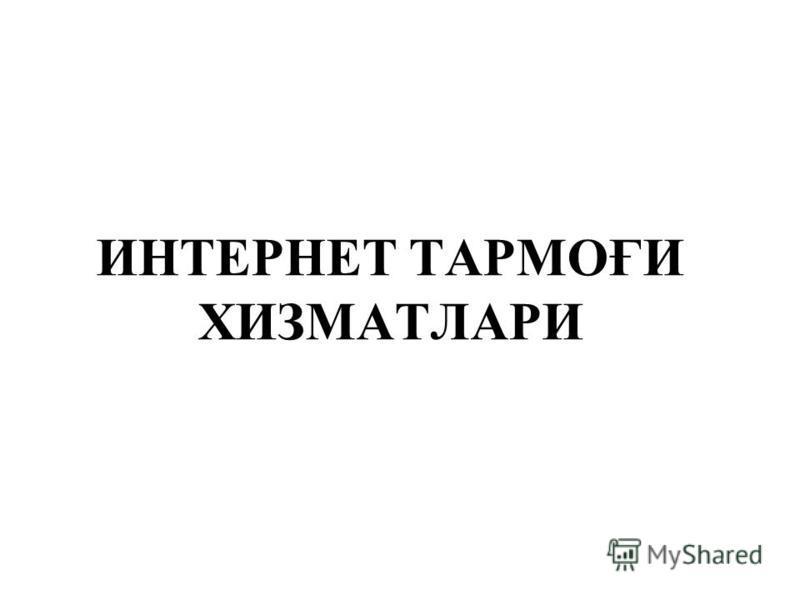 ИНТЕРНЕТ ТАРМОҒИ ХИЗМАТЛАРИ