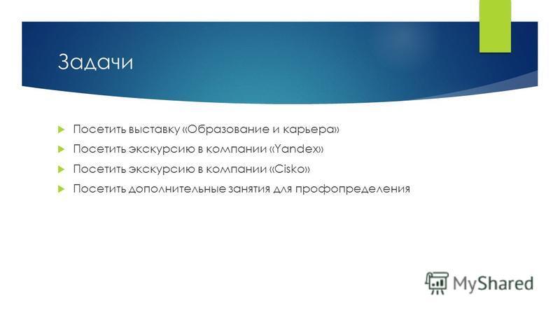 Задачи Посетить выставку «Образование и карьера» Посетить экскурсию в компании «Yandex» Посетить экскурсию в компании «Cisko» Посетить дополнительные занятия для проф определения