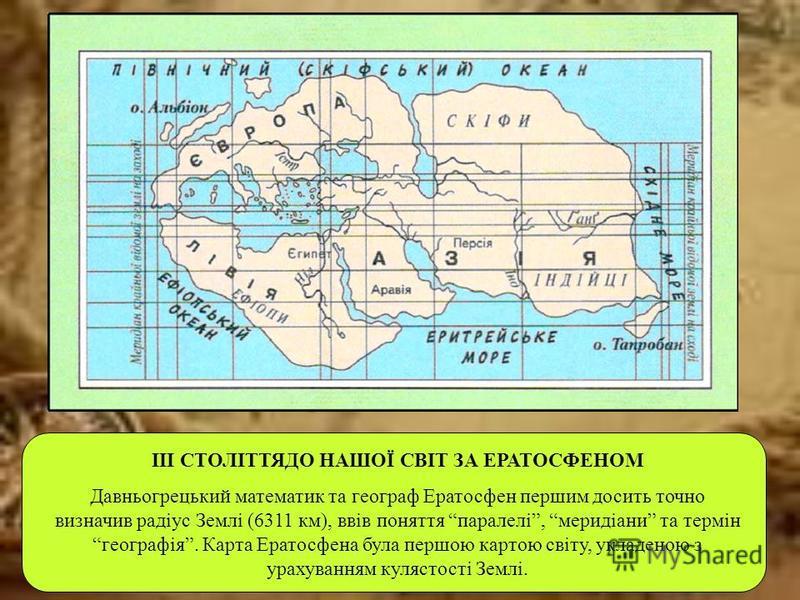 ІІІ СТОЛІТТЯДО НАШОЇ СВІТ ЗА ЕРАТОСФЕНОМ Давньогрецький математик та географ Ератосфен першим досить точно визначив радіус Землі (6311 км), ввів поняття паралелі, меридіани та термін географія. Карта Ератосфена була першою картою світу, укладеною з у