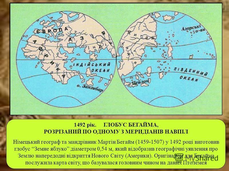 1492 рік. ГЛОБУС БЕГАЙМА, РОЗРІЗАНИЙ ПО ОДНОМУ З МЕРИДІАНІВ НАВПІЛ Німецький географ та мандрівник Мартін Бегайм (1459-1507) у 1492 році виготовив глобус Земне яблуко діаметром 0,54 м, який відобразив географічні уявлення про Землю напередодні відкри