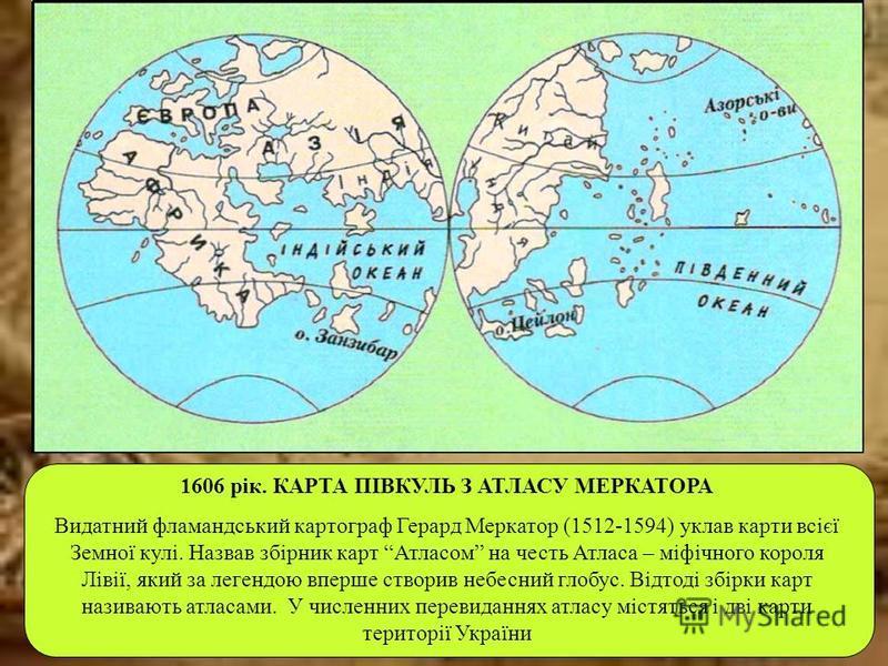 1606 рік. КАРТА ПІВКУЛЬ З АТЛАСУ МЕРКАТОРА Видатний фламандський картограф Герард Меркатор (1512-1594) уклав карти всієї Земної кулі. Назвав збірник карт Атласом на честь Атласа – міфічного короля Лівії, який за легендою вперше створив небесний глобу