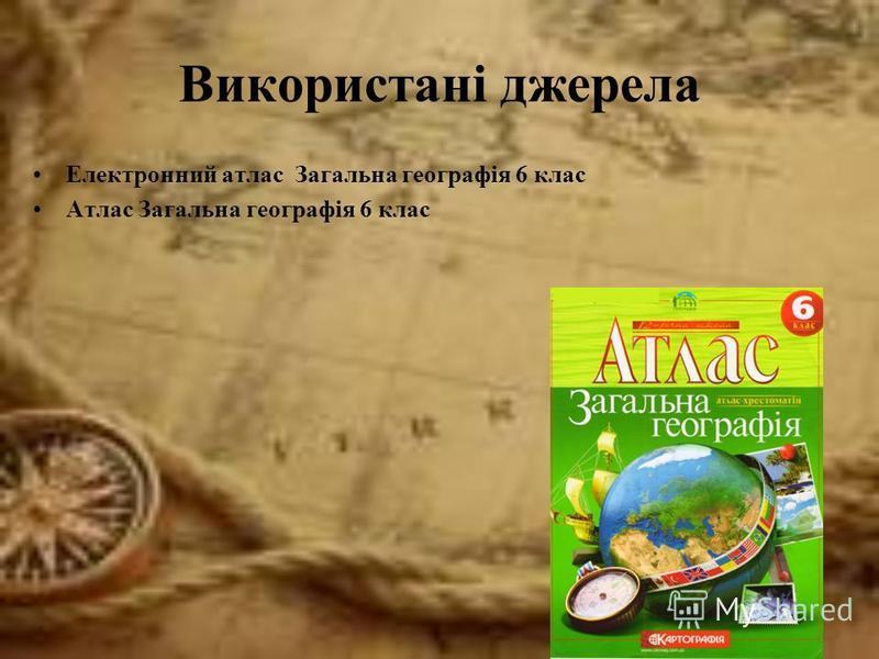 Використані джерела Електронний атлас Загальна географія 6 клас Атлас Загальна географія 6 клас