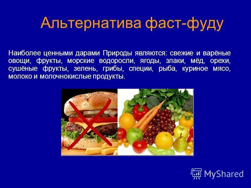 Альтернатива фаст-фуду Наиболее ценными дарами Природы являются: свежие и варёные овощи, фрукты, морские водоросли, ягоды, злаки, мёд, орехи, сушёные фрукты, зелень, грибы, специи, рыба, куриное мясо, молоко и молочнокислые продукты.