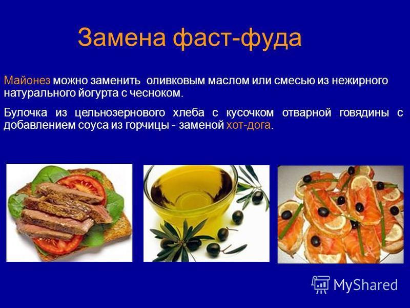 Замена фаст-фуда Майонез можно заменить оливковым маслом или смесью из нежирного натурального йогурта с чесноком. Булочка из цельнозернового хлеба с кусочком отварной говядины с добавлением соуса из горчицы - заменой хот-дога.