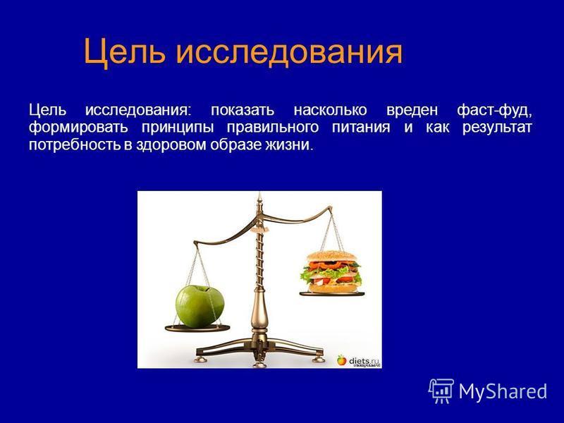 Цель исследования Цель исследования: показать насколько вреден фаст-фуд, формировать принципы правильного питания и как результат потребность в здоровом образе жизни.