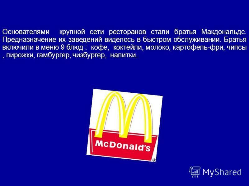 Основателями крупной сети ресторанов стали братья Макдональдс. Предназначение их заведений виделось в быстром обслуживании. Братья включили в меню 9 блюд : кофе, коктейли, молоко, картофель-фри, чипсы, пирожки, гамбургер, чизбургер, напитки.