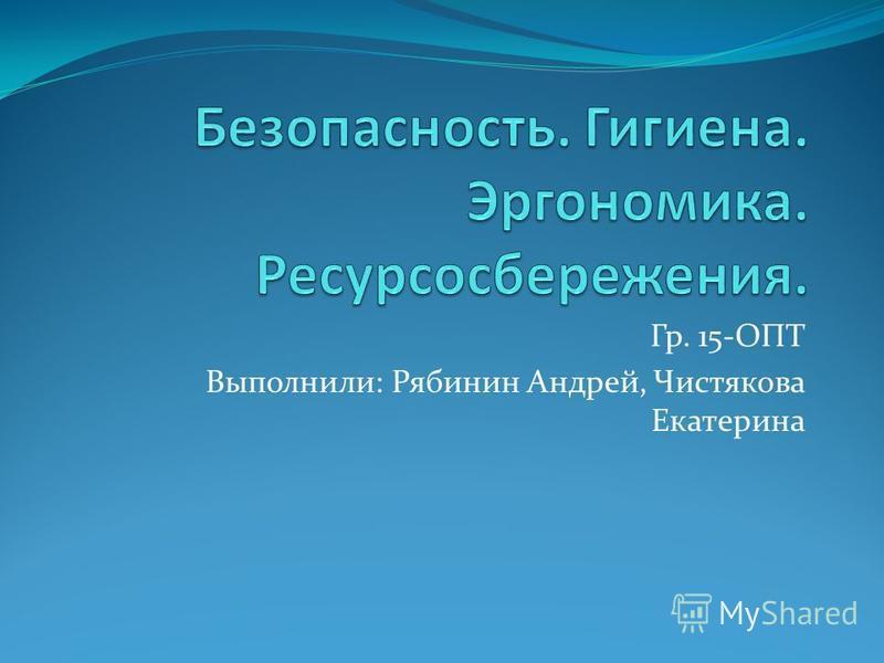 Гр. 15-ОПТ Выполнили: Рябинин Андрей, Чистякова Екатерина