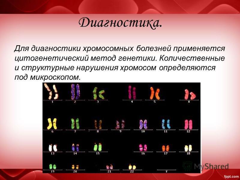 Диагностика. Для диагностики хромосомных болезней применяется цитогенетический метод генетики. Количественные и структурные нарушения хромосом определяются под микроскопом.