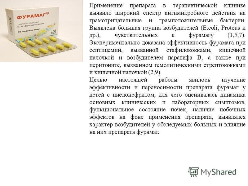 Применение препарата в терапевтической клинике выявило широкий спектр антимикробного действия на грамотрицательные и грамположительные бактерии. Выявлена большая группа возбудителей (E.coli, Proteus и др.), чувствительных к фурамагу (1,5,7). Эксперим
