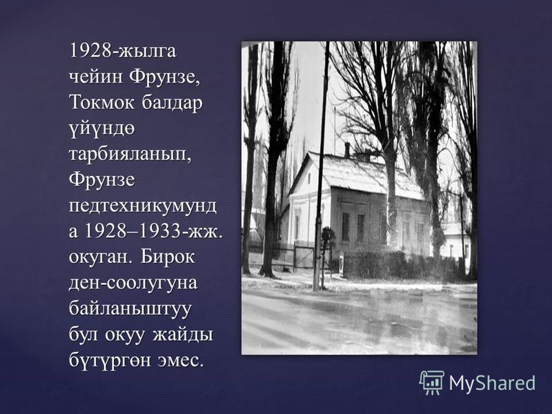1928-жылга чейин Фрунзе, Токмок балдар үйүндө тарбияланып, Фрунзе педтехникумунд а 1928–1933-жж. окуган. Бирок ден-соолугуна байланыштуу бул окуу жайды бүтүргөн эмес.