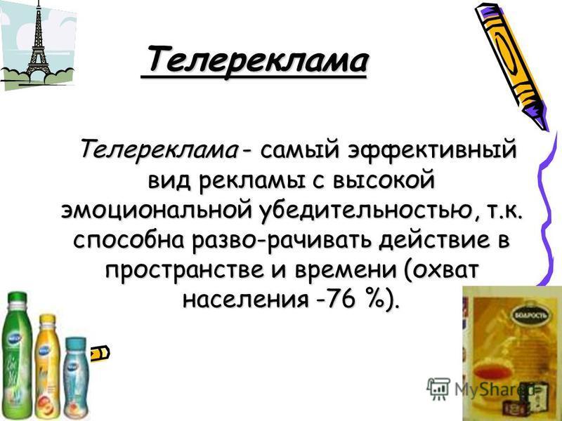 Телереклама Телереклама - самый эффективный вид рекламы с высокой эмоциональной убедительностью, т.к. способна разво-рачивать действие в пространстве и времени (охват населения -76 %). Телереклама - самый эффективный вид рекламы с высокой эмоциональн