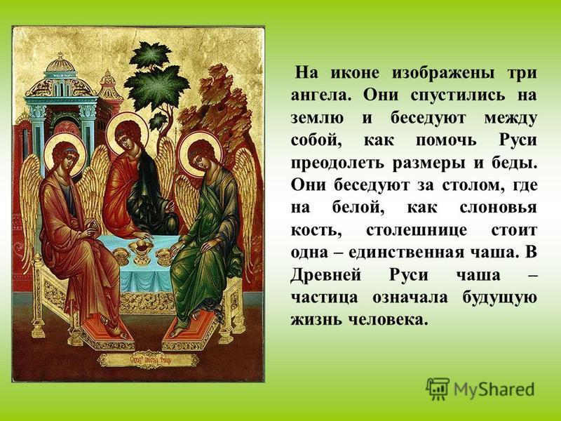 На иконе изображены три ангела. Они спустились на землю и беседуют между собой, как помочь Руси преодолеть размеры и беды. Они беседуют за столом, где на белой, как слоновья кость, столешнице стоит одна – единственная чаша. В Древней Руси чаша – част