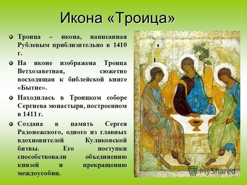 Троица – икона, написанная Рублевым приблизительно в 1410 г. На иконе изображена Троица Ветхозаветная, сюжетно восходящая к библейской книге «Бытие». Находилась в Троицком соборе Сергиева монастыря, построенном в 1411 г. Создана в память Сергея Радон