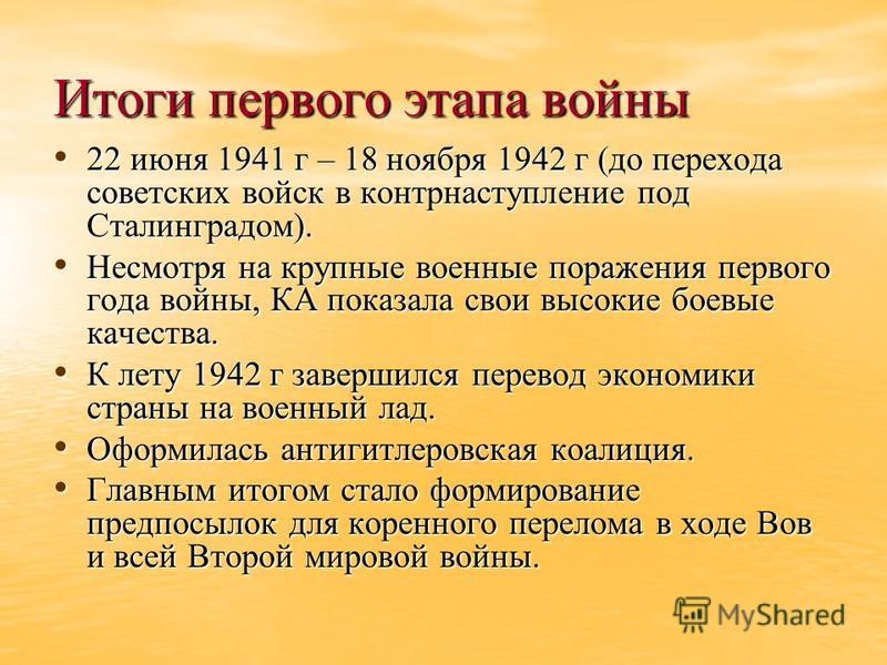 Итоги первого этапа войны 22 июня 1941 г – 18 ноября 1942 г (до перехода советских войск в контрнаступление под Сталинградом). 22 июня 1941 г – 18 ноября 1942 г (до перехода советских войск в контрнаступление под Сталинградом). Несмотря на крупные во