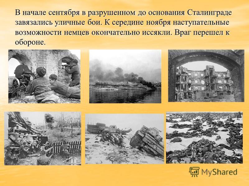 В начале сентября в разрушенном до основания Сталинграде завязались уличные бои. К середине ноября наступательные возможности немцев окончательно иссякли. Враг перешел к обороне.