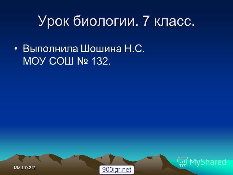 ММЦ 74212 Урок биологии. 7 класс. Выполнила Шошина Н.С. МОУ СОШ 132. 900igr.net