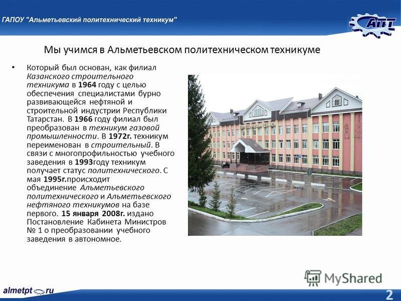 Мы учимся в Альметьевском политехническом техникуме Который был основан, как филиал Казанского строительного техникума в 1964 году с целью обеспечения специалистами бурно развивающейся нефтяной и строительной индустрии Республики Татарстан. В 1966 го