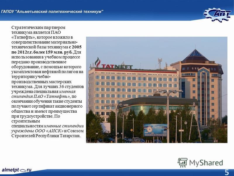 5 Стратегическим партнером техникума является ПАО «Татнефть», которое вложило в совершенствование материально- технической базы техникума с 2005 по 2012 г.г. более 159 млн. руб. Для использования в учебном процессе передано производственное оборудова