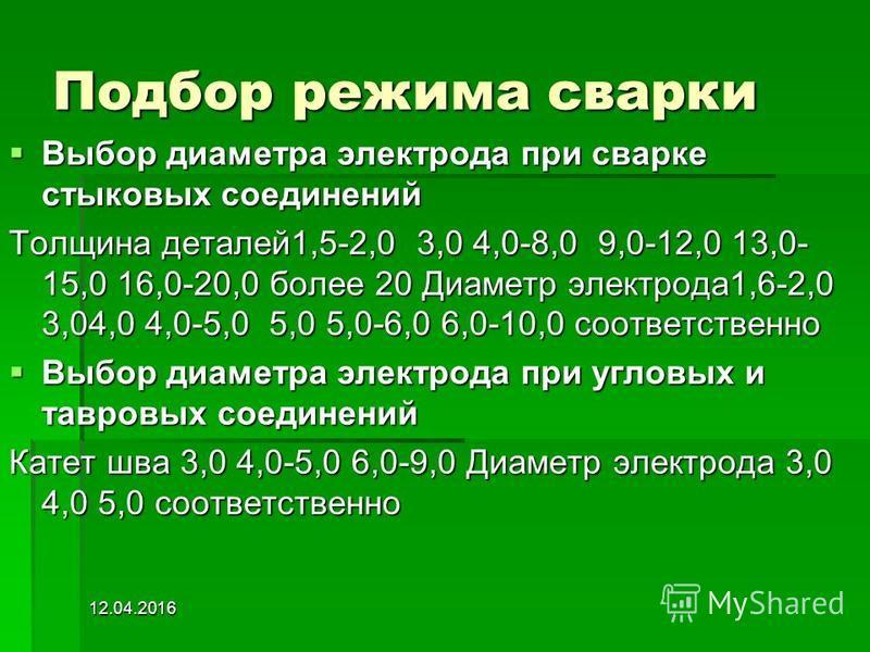 12.04.2016 Подбор режима сварки Выбор диаметра электрода при сварке стыковых соединений Выбор диаметра электрода при сварке стыковых соединений Толщина деталей 1,5-2,0 3,0 4,0-8,0 9,0-12,0 13,0- 15,0 16,0-20,0 более 20 Диаметр электрода 1,6-2,0 3,04,