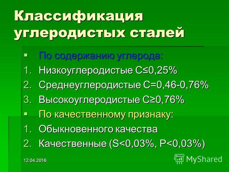 12.04.2016 Классификация углеродистых сталей По содержанию углерода: 1. Н изкоуглеродистые С0,25% 2. С реднеуглеродистые С=0,46-0,76% 3. В ысокоуглеродистые С0,76% По качественному признаку: 1. О быкновенного качества 2. К ачественные (S<0,03%, P<0,0