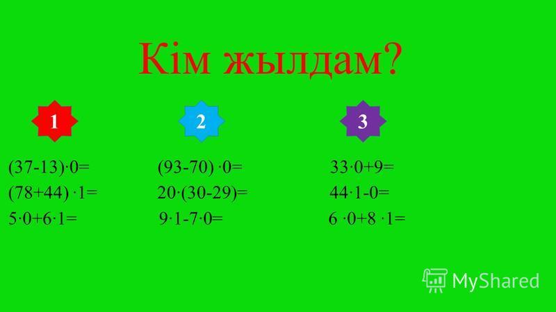 Кім жылдам? (37-13)0= (93-70) 0= 330+9= (78+44) 1= 20(30-29)= 441-0= 50+61= 91-70= 6 0+8 1= 312