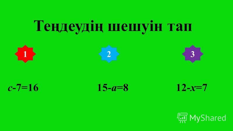 Теңдеудің шешуін тап с-7=16 15-а=8 12-х=7 132