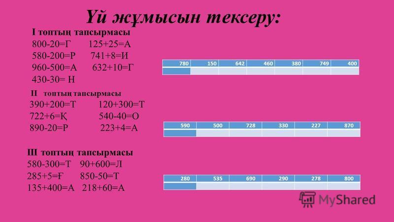 Үй жұмысын тексеру: 780150642460380749400 І топтың тапсырмасы 800-20=Г 125+25=А 580-200=Р 741+8=И 960-500=А 632+10=Г 430-30= Н 590500728330227870 II топтың тапсырмасы 390+200=Т 120+300=Т 722+6=Қ 540-40=О 890-20=Р 223+4=А 280535690290278800 ІІІ топтың
