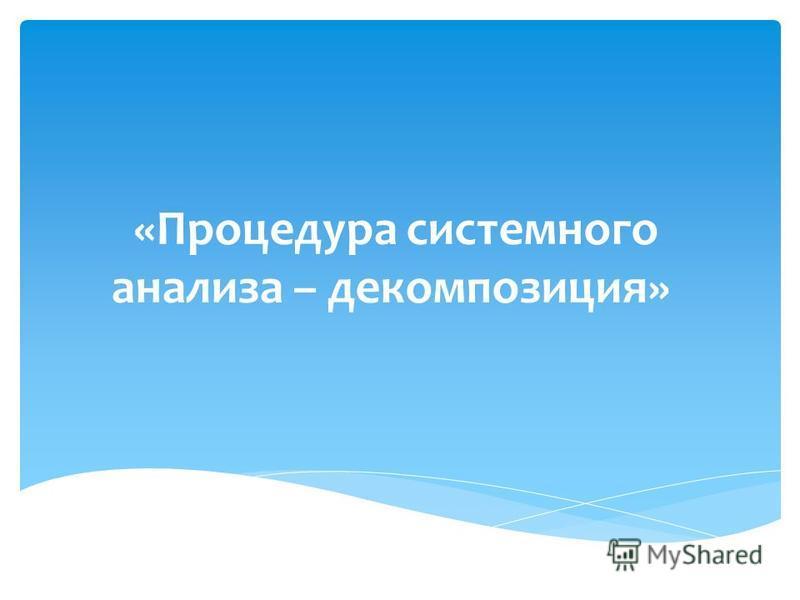 «Процедура системного анализа – декомпозиция»